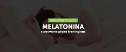 Melatonina przyjmowana przed treningiem